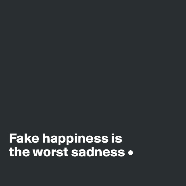 Fake happiness is the worst sadness •