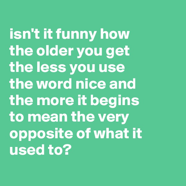 isn't it funny how  the older you get  the less you use          the word nice and  the more it begins  to mean the very opposite of what it used to?