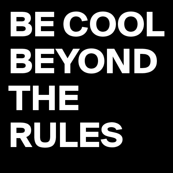 BE COOL BEYOND THE RULES