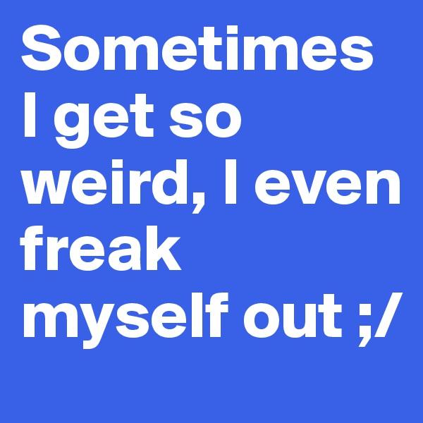 Sometimes I get so weird, I even freak myself out ;/