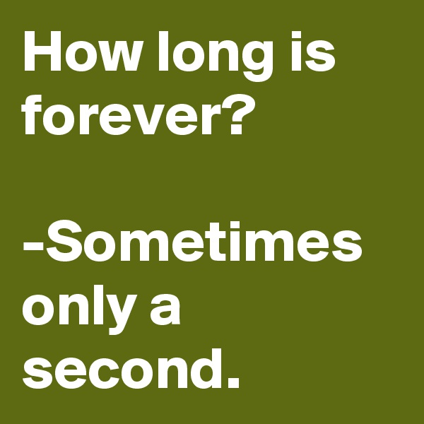 How long is forever?  -Sometimes  only a second.