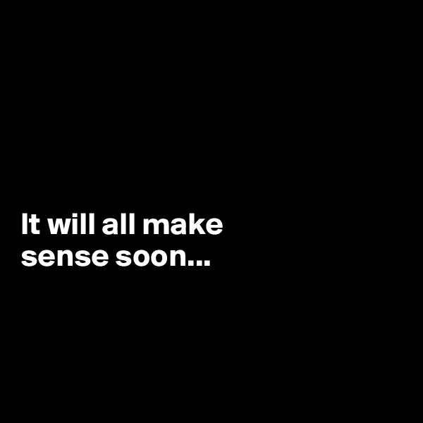 It will all make  sense soon...