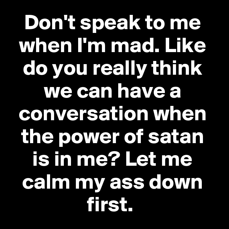 Don't speak to me when I'm mad. Like do you really think we can have a conversation when the power of satan is in me? Let me calm my ass down first.