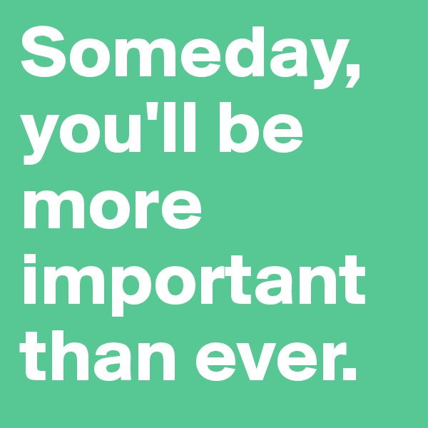 Someday, you'll be more important than ever.