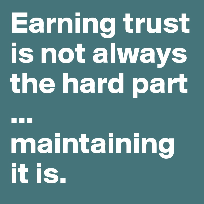 Earning trust is not always the hard part ... maintaining it is.