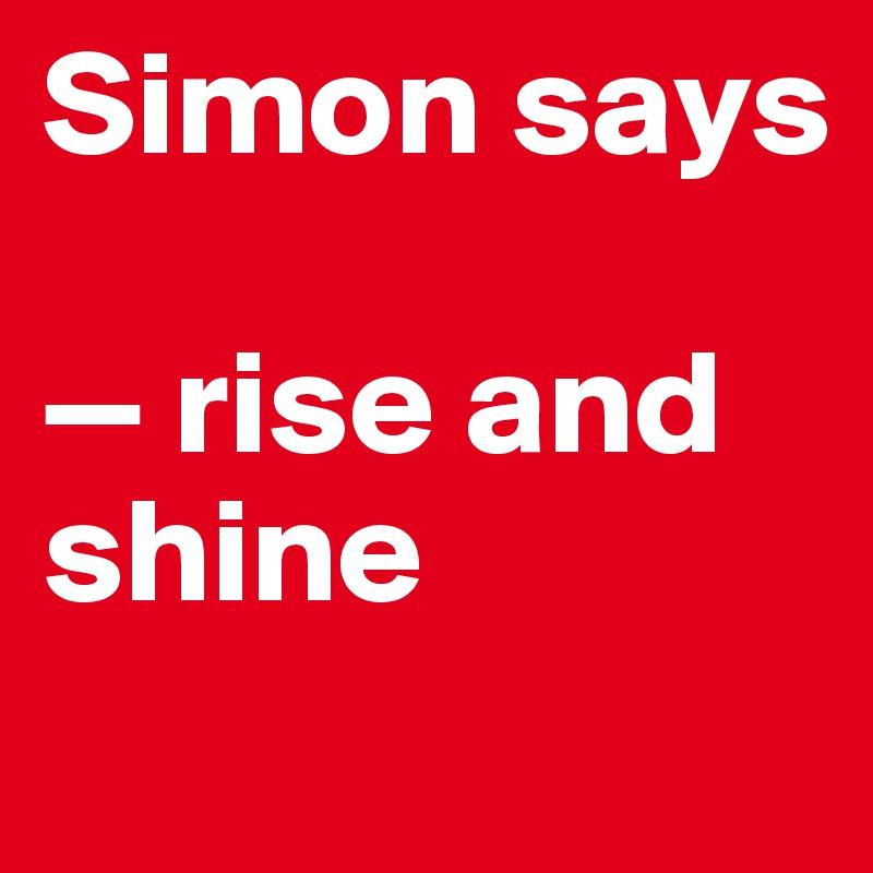 Simon says  — rise and shine