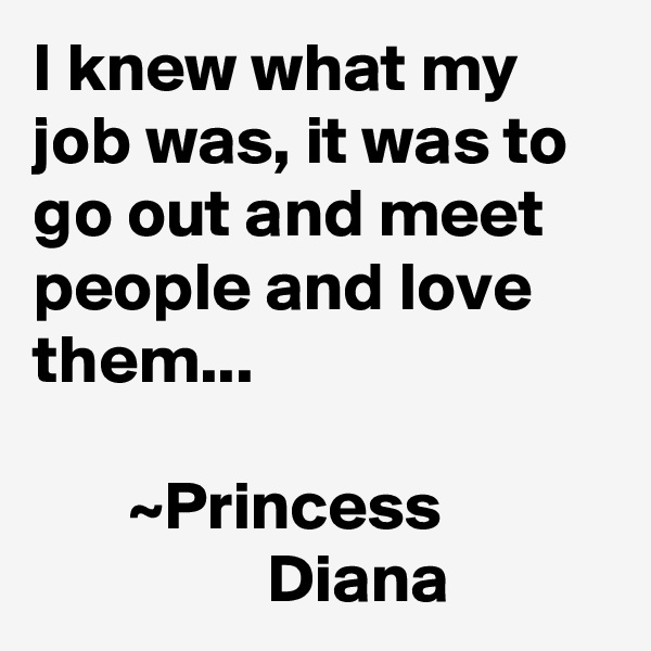I knew what my job was, it was to go out and meet people and love them...         ~Princess                             Diana