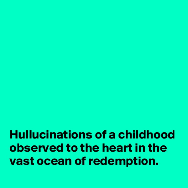 Hullucinations of a childhood observed to the heart in the vast ocean of redemption.