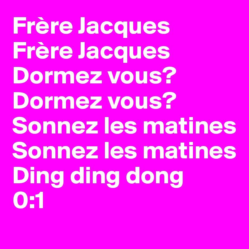 Frère Jacques Frère Jacques Dormez vous?  Dormez vous? Sonnez les matines Sonnez les matines Ding ding dong 0:1