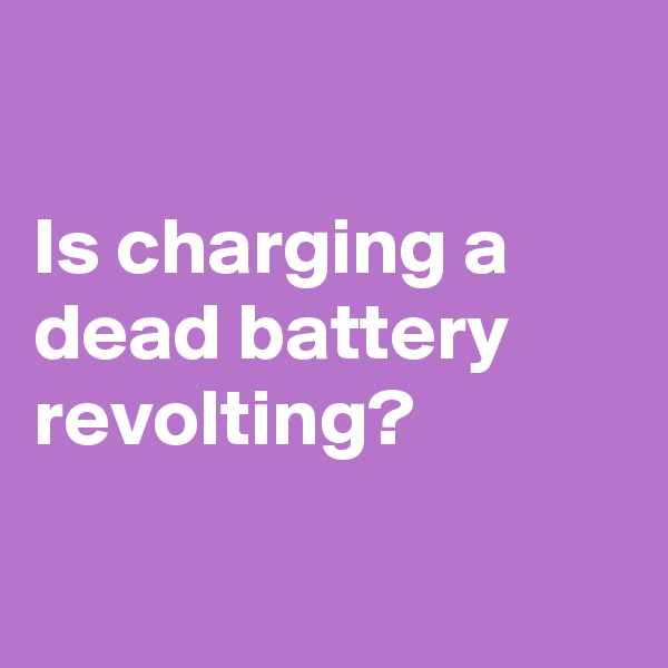 Is charging a dead battery revolting?