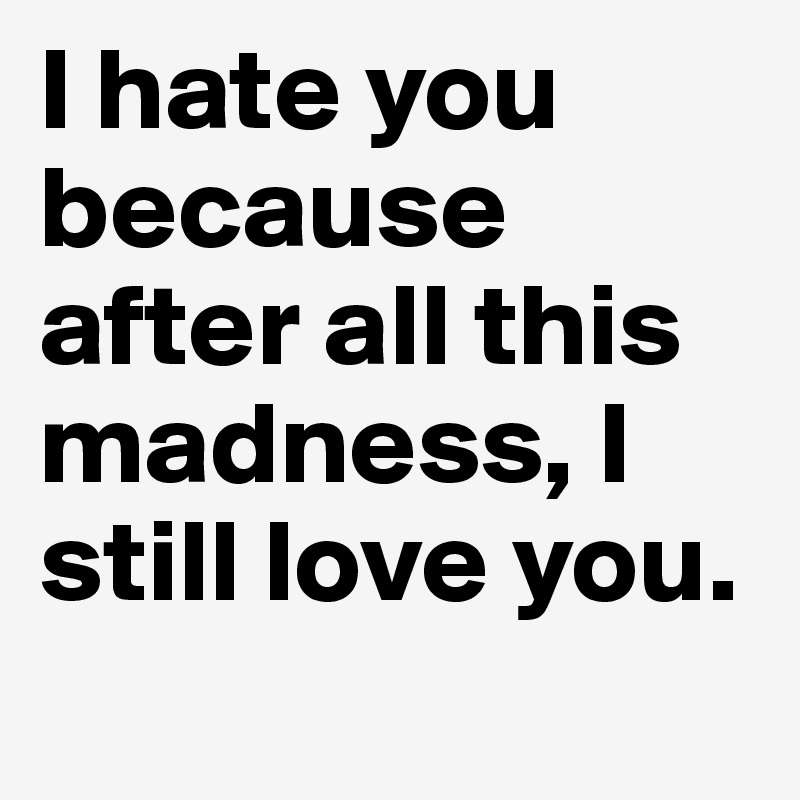 I hate you because after all this madness, I still love you.