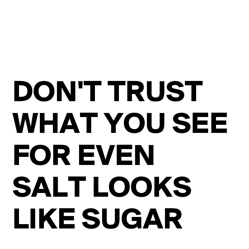 DON'T TRUST WHAT YOU SEE FOR EVEN SALT LOOKS LIKE SUGAR