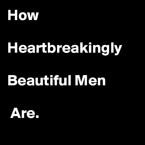 How   Heartbreakingly  Beautiful Men   Are.