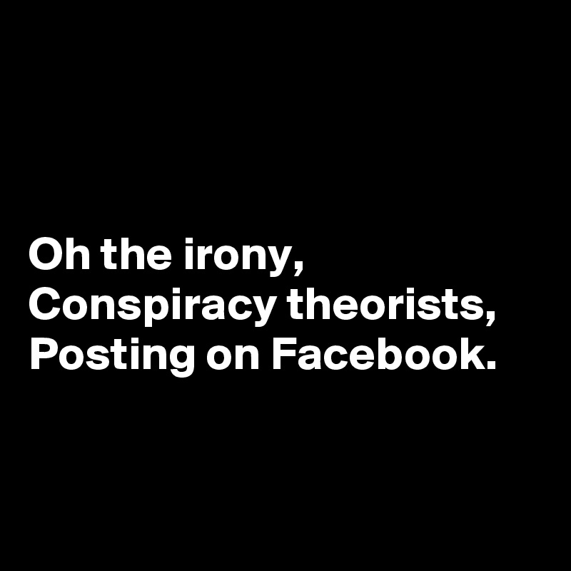 Oh the irony, Conspiracy theorists, Posting on Facebook.