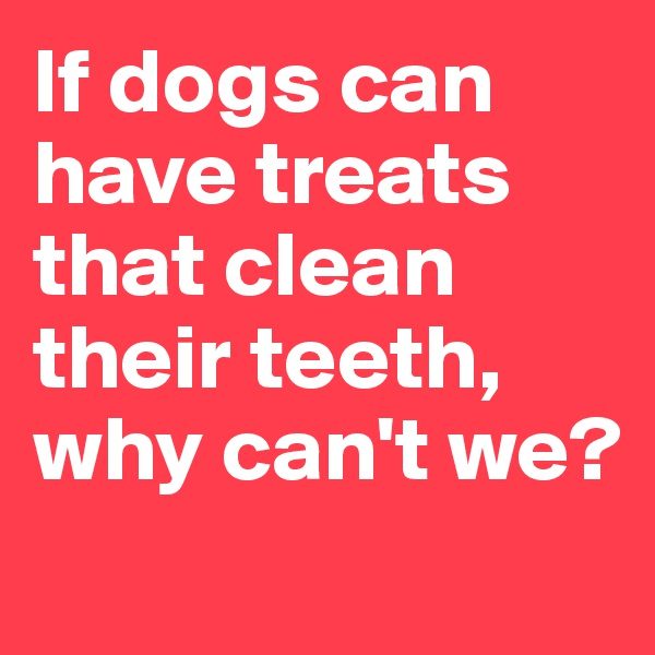 If dogs can have treats that clean their teeth, why can't we?