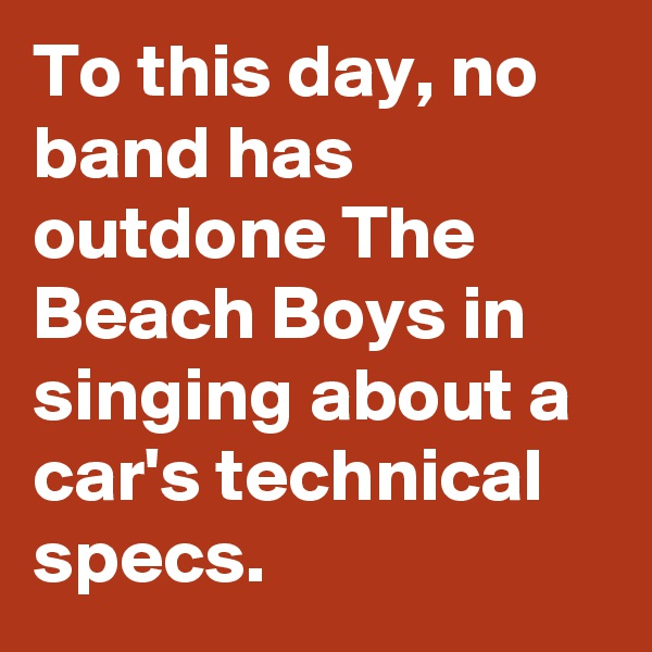 To this day, no band has outdone The Beach Boys in singing about a car's technical specs.