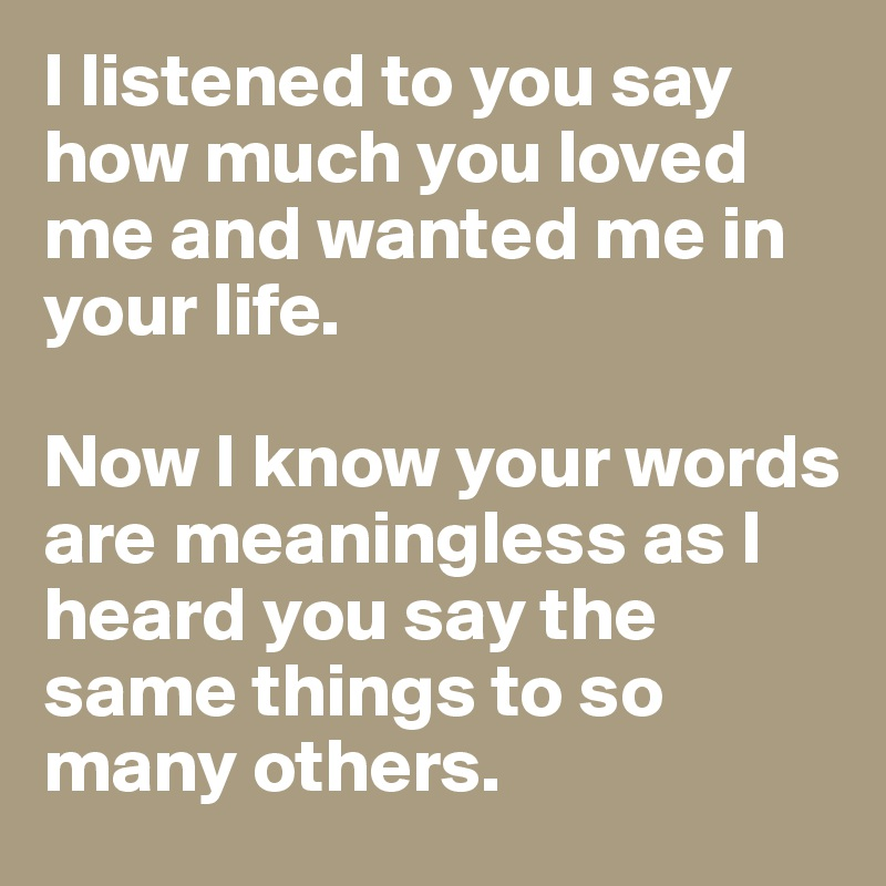 I listened to you say how much you loved me and wanted me in your life.  Now I know your words are meaningless as I heard you say the same things to so many others.