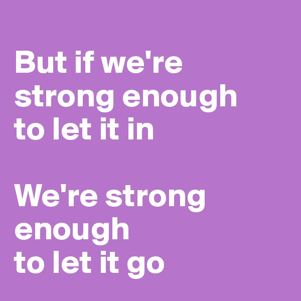 But if we're strong enough to let it in  We're strong enough to let it go