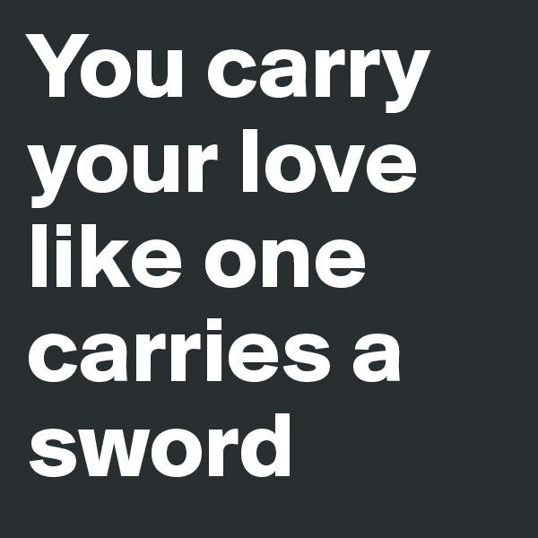 You carry your love like one carries a sword
