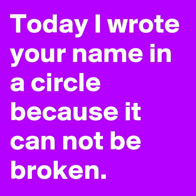 Today I wrote your name in a circle because it can not be broken.