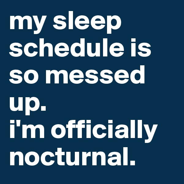 my sleep schedule is so messed up. i'm officially nocturnal.