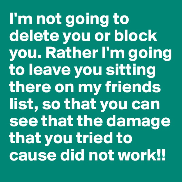 I'm not going to delete you or block you. Rather I'm going to leave you sitting there on my friends list, so that you can see that the damage that you tried to cause did not work!!