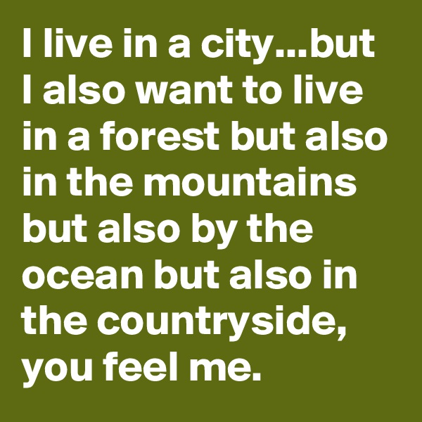 I live in a city...but I also want to live in a forest but also in the mountains but also by the ocean but also in the countryside, you feel me.