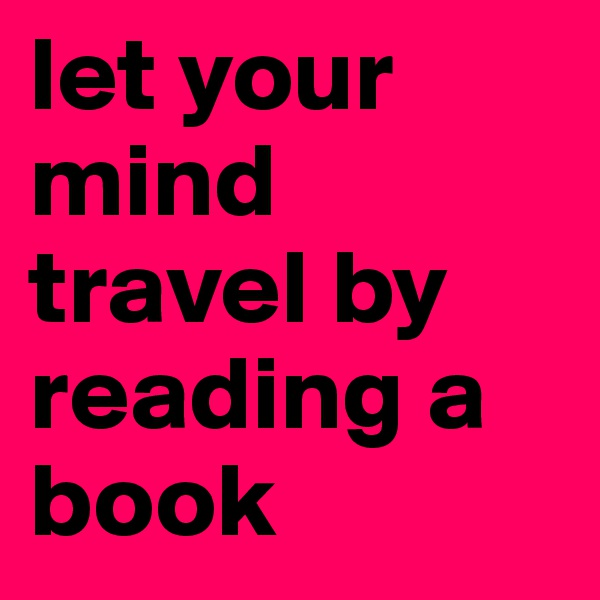 let your mind travel by reading a book