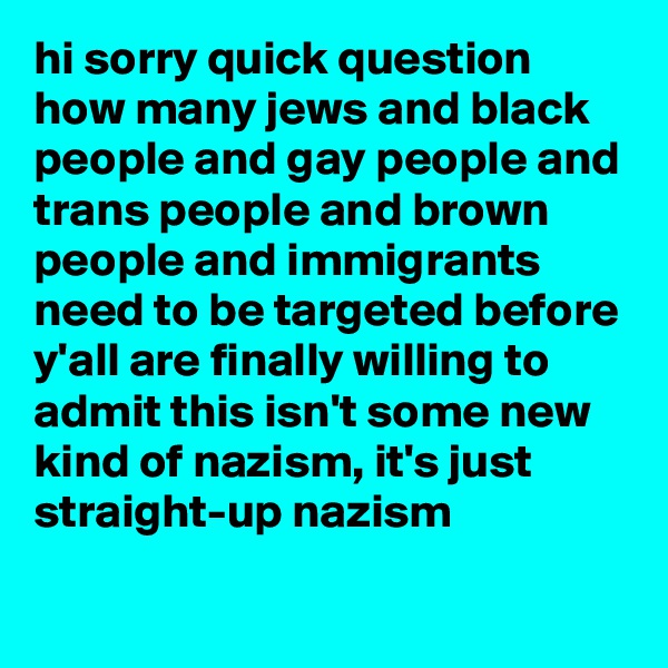 hi sorry quick question how many jews and black people and gay people and trans people and brown people and immigrants need to be targeted before y'all are finally willing to admit this isn't some new kind of nazism, it's just straight-up nazism