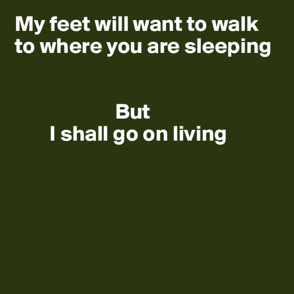 My feet will want to walk to where you are sleeping                            But         I shall go on living