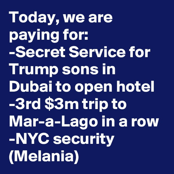 Today, we are paying for: -Secret Service for Trump sons in Dubai to open hotel -3rd $3m trip to Mar-a-Lago in a row -NYC security (Melania)