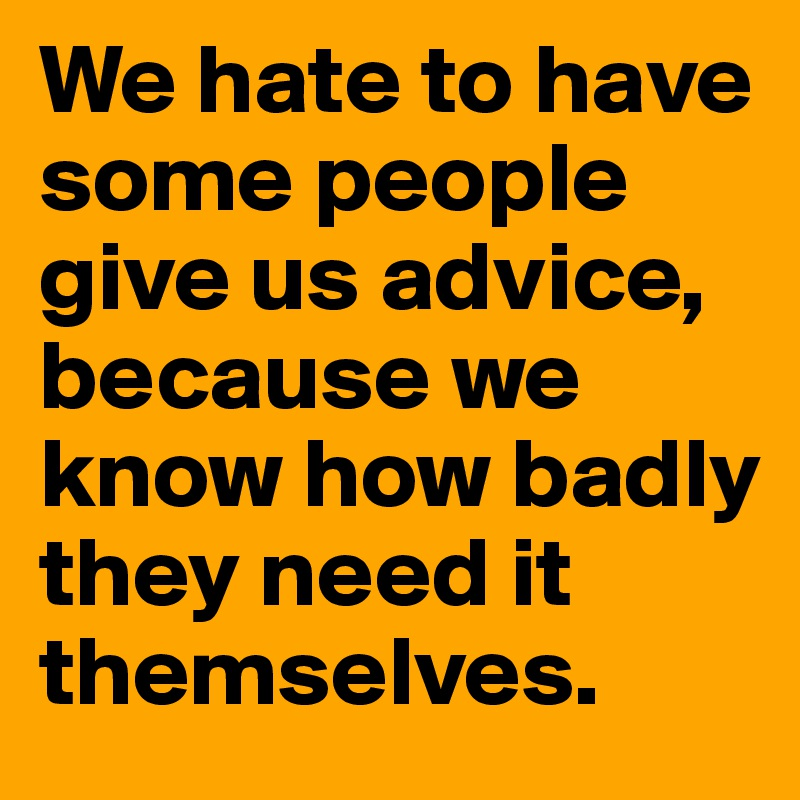 We hate to have some people give us advice, because we know how badly they need it themselves.