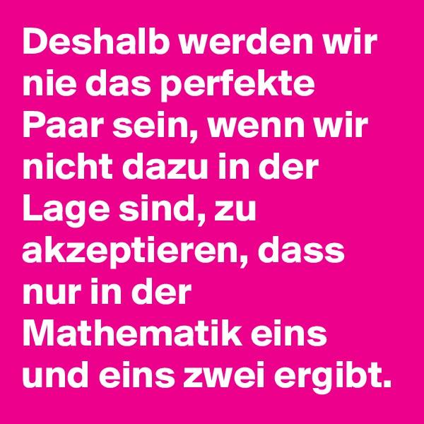Deshalb werden wir nie das perfekte Paar sein, wenn wir nicht dazu in der Lage sind, zu akzeptieren, dass nur in der Mathematik eins und eins zwei ergibt.