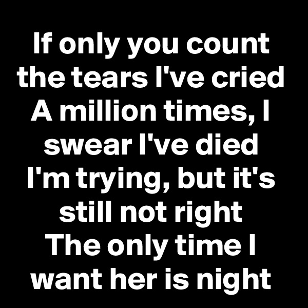 If only you count the tears I've cried A million times, I swear I've died I'm trying, but it's still not right The only time I want her is night