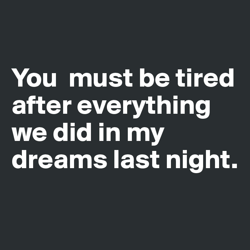 You  must be tired after everything  we did in my dreams last night.
