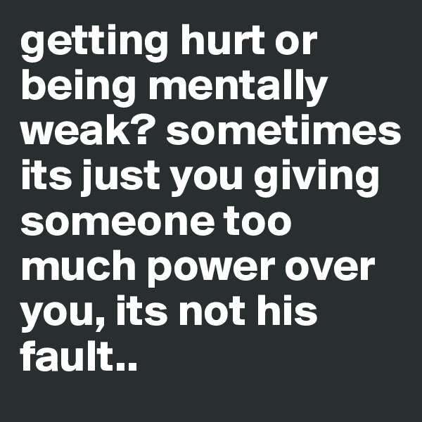 getting hurt or being mentally weak? sometimes its just you giving someone too much power over you, its not his fault..