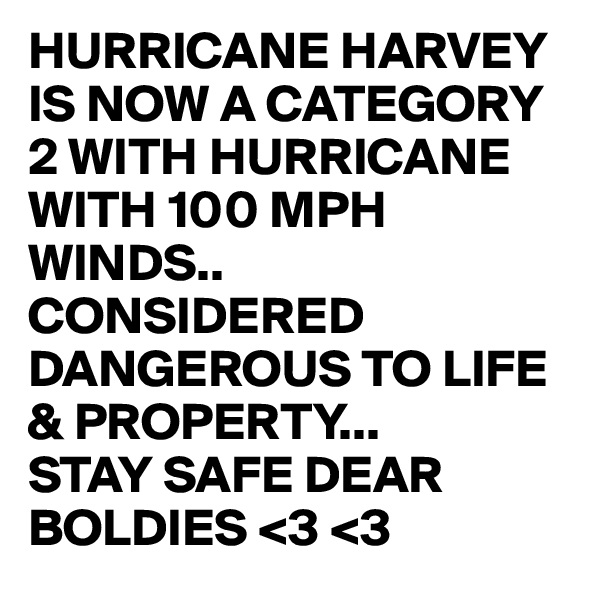 HURRICANE HARVEY  IS NOW A CATEGORY 2 WITH HURRICANE WITH 100 MPH WINDS.. CONSIDERED DANGEROUS TO LIFE & PROPERTY... STAY SAFE DEAR BOLDIES <3 <3