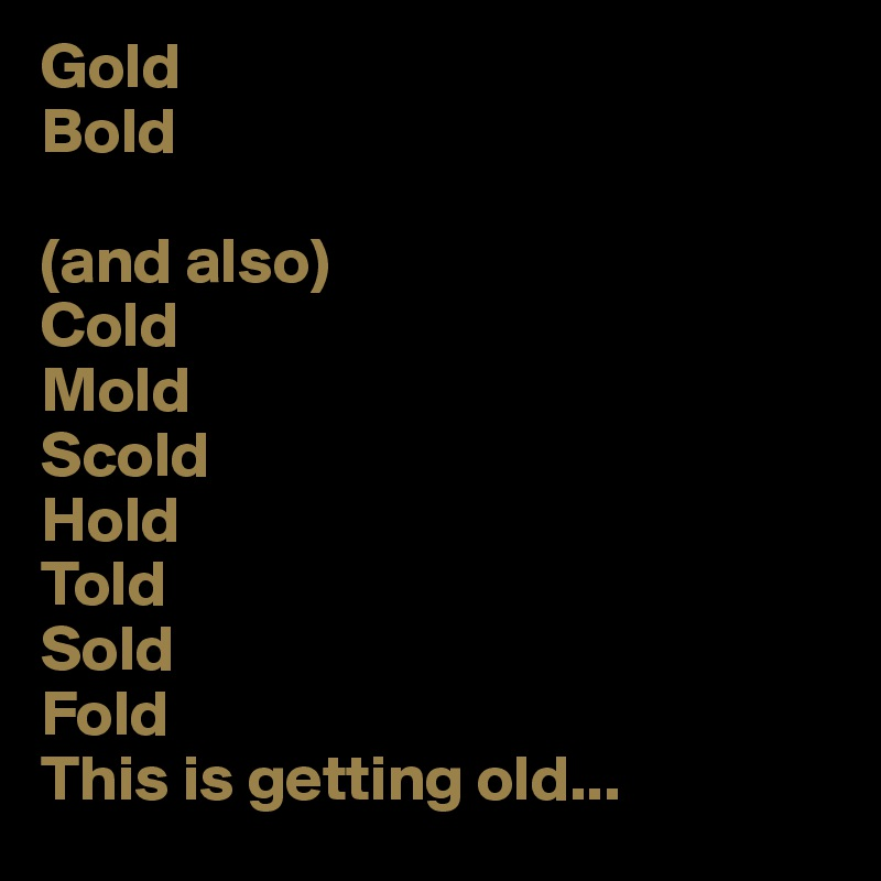 gold bold and also cold mold scold hold told sold fold this is