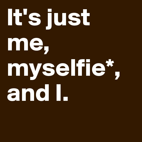 It's just me, myselfie*, and I.