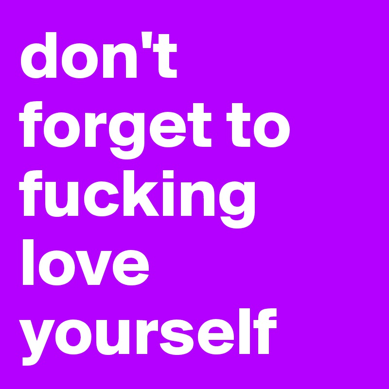 don't forget to fucking love yourself