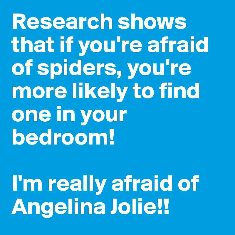 Research shows that if you're afraid of spiders, you're more likely to find one in your bedroom!  I'm really afraid of Angelina Jolie!!