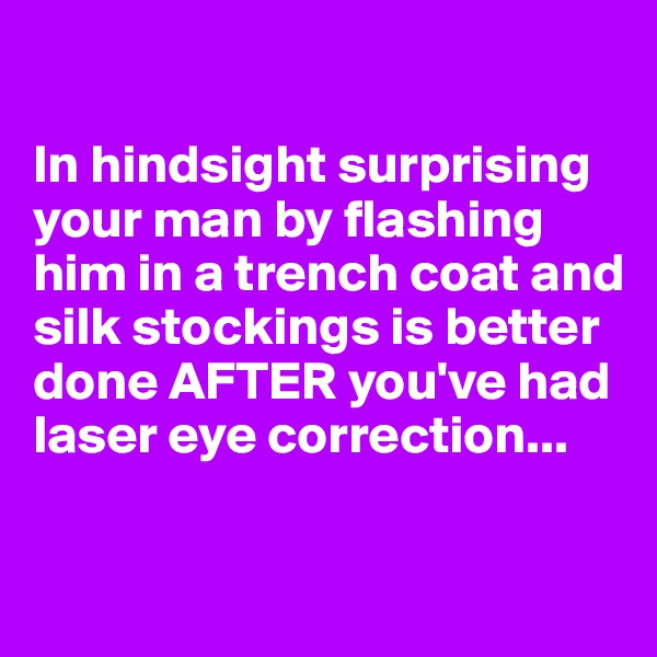 In hindsight surprising your man by flashing him in a trench coat and silk stockings is better done AFTER you've had laser eye correction...
