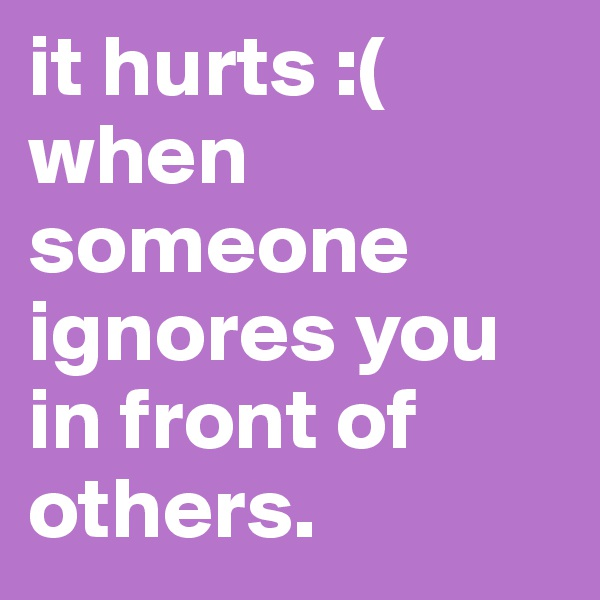 it hurts :(  when someone ignores you in front of others.