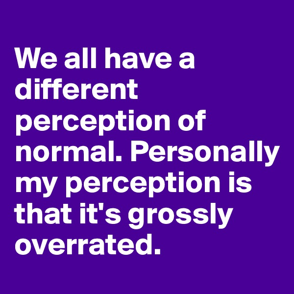 We all have a different perception of normal. Personally my perception is that it's grossly overrated.
