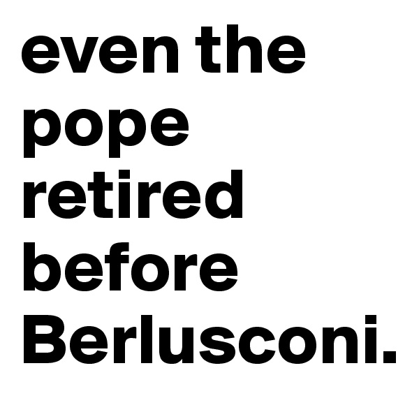 even the pope retired before Berlusconi.