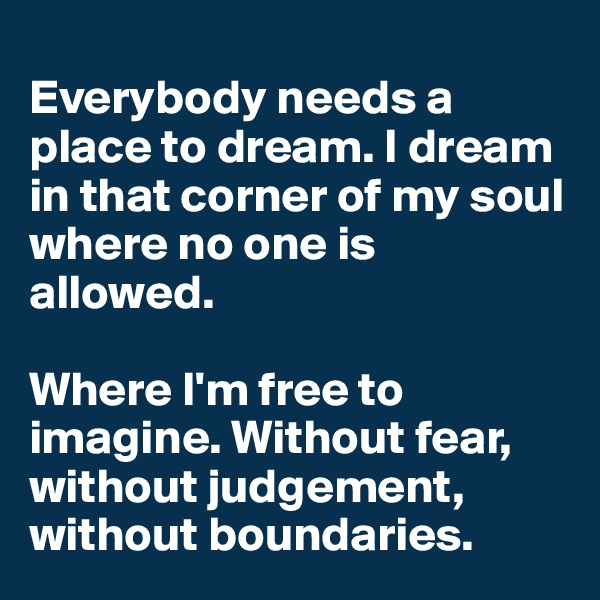 Everybody needs a place to dream. I dream in that corner of my soul where no one is allowed.  Where I'm free to imagine. Without fear, without judgement, without boundaries.