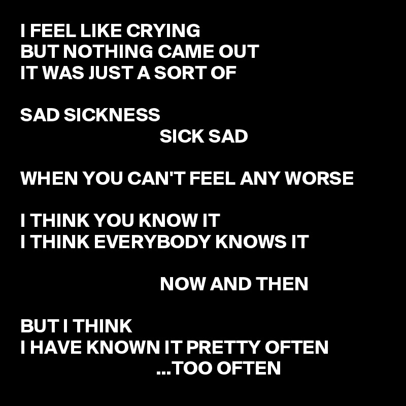 I FEEL LIKE CRYING BUT NOTHING CAME OUT IT WAS JUST A SORT OF  SAD SICKNESS                                    SICK SAD  WHEN YOU CAN'T FEEL ANY WORSE  I THINK YOU KNOW IT I THINK EVERYBODY KNOWS IT                                     NOW AND THEN  BUT I THINK I HAVE KNOWN IT PRETTY OFTEN                                   ...TOO OFTEN