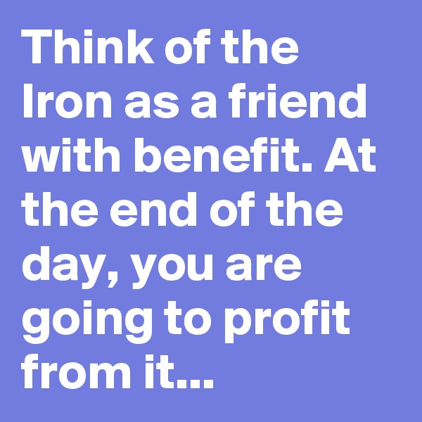 Think of the Iron as a friend with benefit. At the end of the day, you are going to profit from it...
