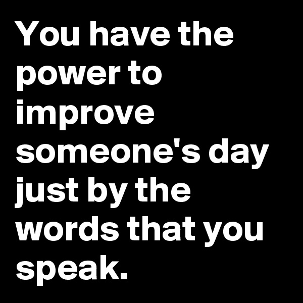 You have the power to improve someone's day just by the words that you speak.