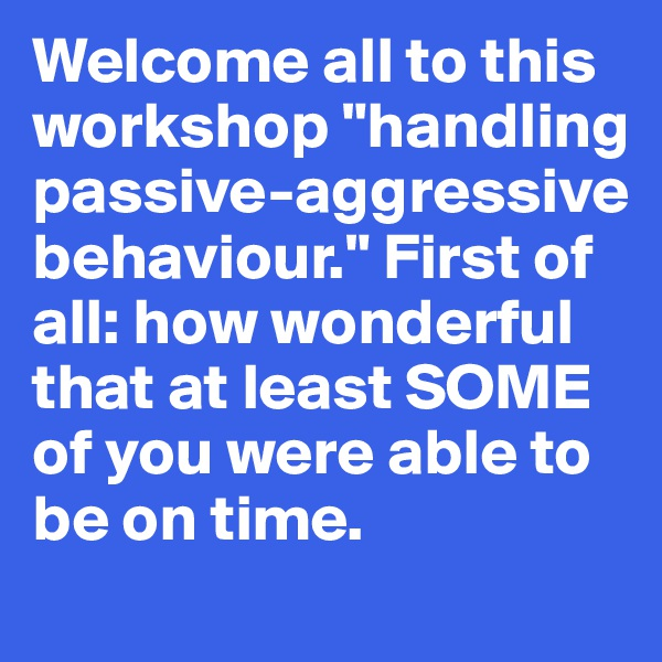 "Welcome all to this  workshop ""handling  passive-aggressive  behaviour."" First of  all: how wonderful  that at least SOME of you were able to be on time."